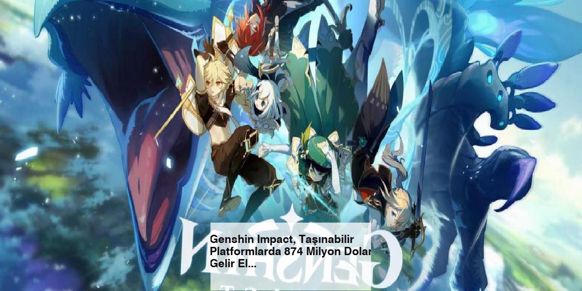 Genshin Impact, Taşınabilir Platformlarda 874 Milyon Dolar Gelir Elde Etti