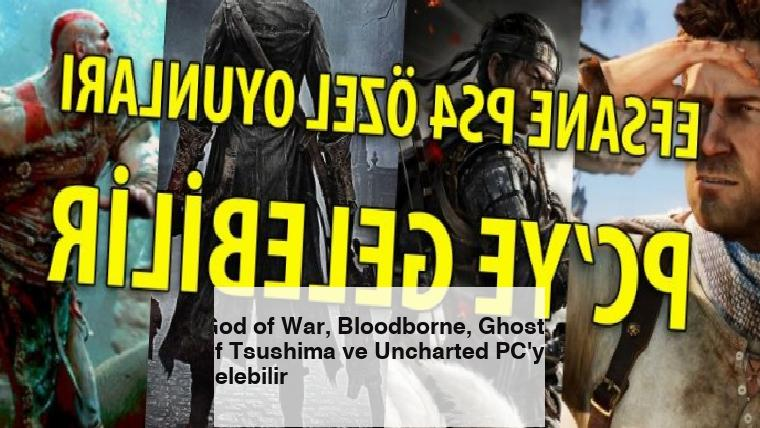 God of War, Bloodborne, Ghost of Tsushima ve Uncharted PC'ye gelebilir