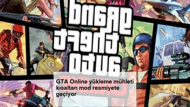 GTA Online yükleme mühleti kısaltan mod resmiyete geçiyor