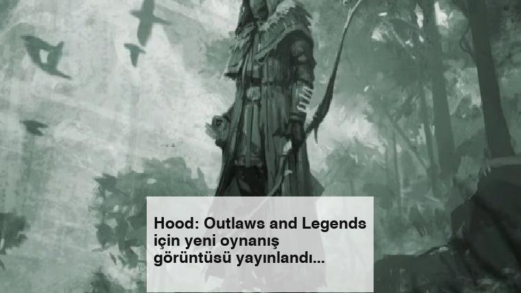 Hood: Outlaws and Legends için yeni oynanış görüntüsü yayınlandı