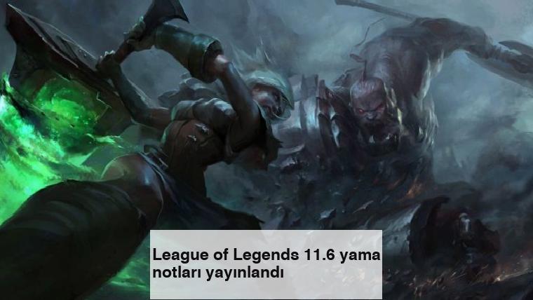 League of Legends 11.6 yama notları yayınlandı