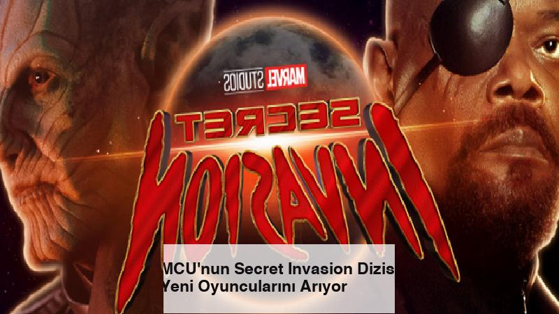 MCU'nun Secret Invasion Dizisi Yeni Oyuncularını Arıyor