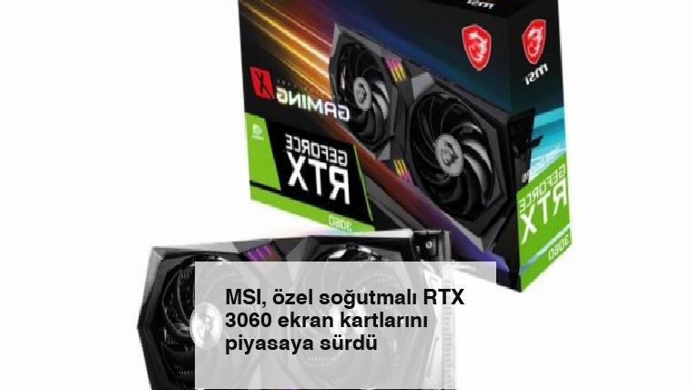 MSI, özel soğutmalı RTX 3060 ekran kartlarını piyasaya sürdü