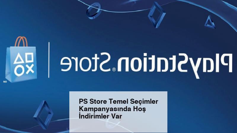 PS Store Temel Seçimler Kampanyasında Hoş İndirimler Var