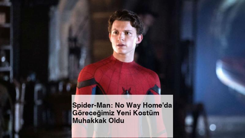 Spider-Man: No Way Home'da Göreceğimiz Yeni Kostüm Muhakkak Oldu