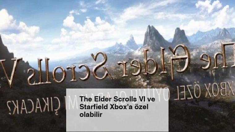 The Elder Scrolls VI ve Starfield Xbox'a özel olabilir