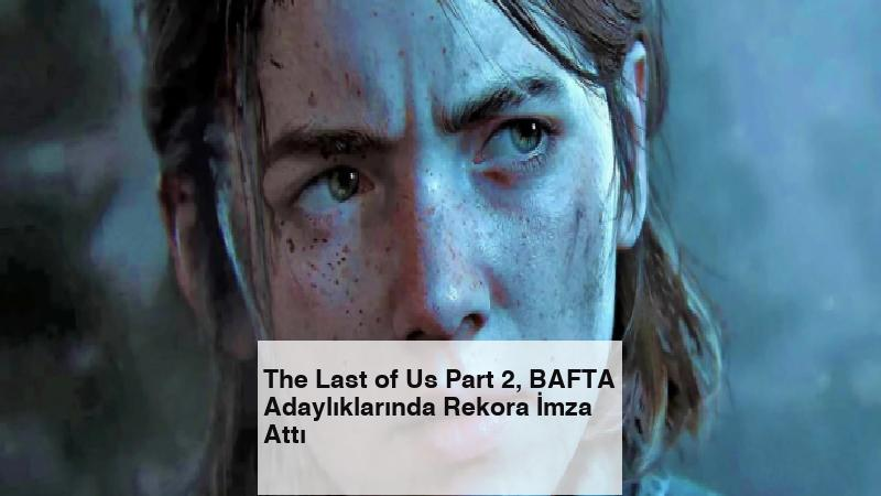 The Last of Us Part 2, BAFTA Adaylıklarında Rekora İmza Attı