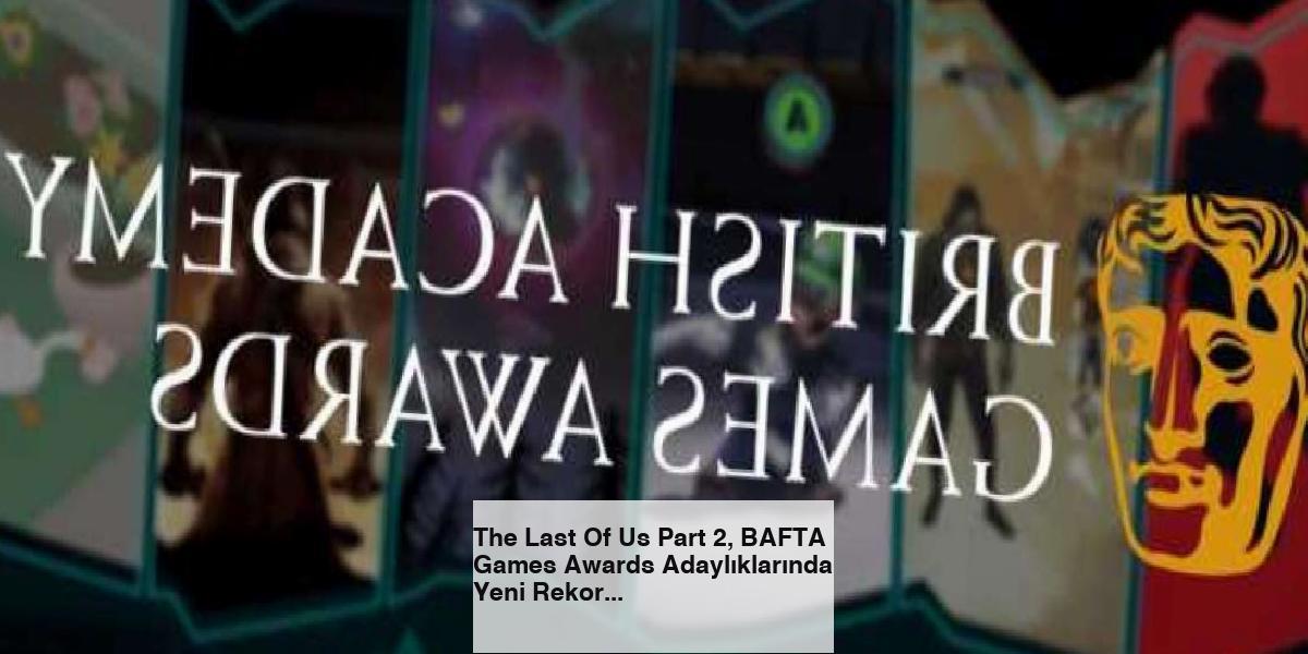 The Last Of Us Part 2, BAFTA Games Awards Adaylıklarında Yeni Rekor Kırdı