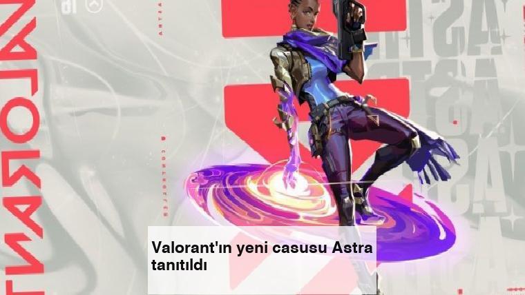 Valorant'ın yeni casusu Astra tanıtıldı