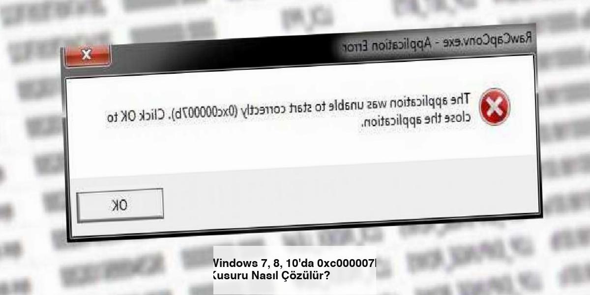 Windows 7, 8, 10'da 0xc000007b Kusuru Nasıl Çözülür?