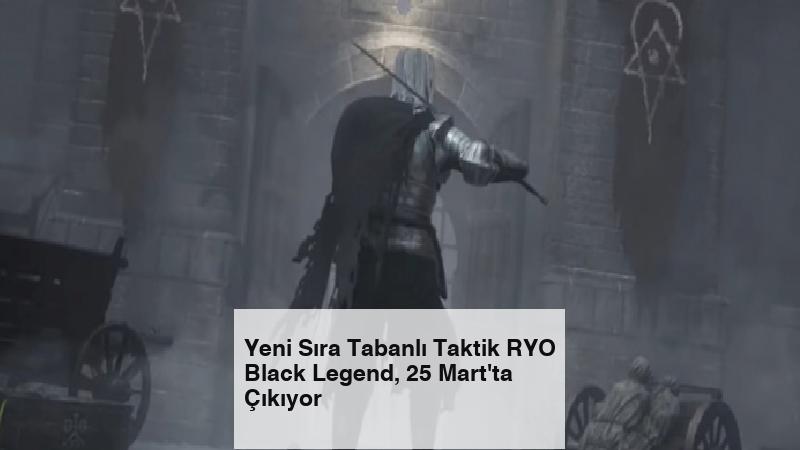 Yeni Sıra Tabanlı Taktik RYO Black Legend, 25 Mart'ta Çıkıyor